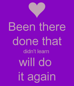 been-there-done-that-didn-t-learn-will-do-it-again-1